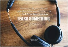 When you talk, you are only repeating what you already know - but if you listen, you may learn something. - J.P. McEvoy