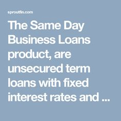 The Same Day Business Loans product, are unsecured term loans with fixed interest rates and fixed monthly payments. No collateral required.