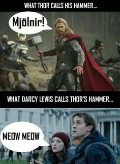 "Thor: ""I shall tell you everything you wish to know, after I reclaim mjolnir"" Darcy:""Meow meow? What's meow meow?"" <-- Ah, Darcy, we love you! X)"