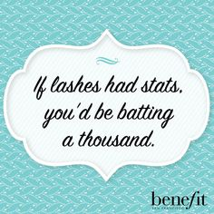 Benefit words of wisdom : If lashes had stats, you'd be batting a thousand .