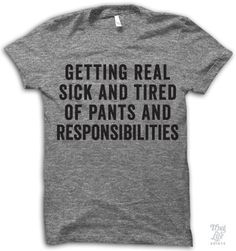 Getting real sick and tired of pants and responsibilities!