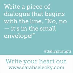 "Write a piece of dialogue that begins with the line, ""No, no - it's in the small envelope!"" Write your heart out. www.sarahselecky.com  (Writing Prompt #851)"