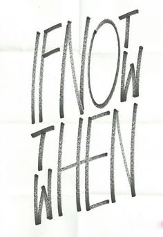 if not now then when.....
