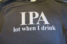 T-Shirts IPA lot when I drink Beer Jokes in by TJsKnickKnacks