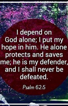 Psalm 62:5 I depend on God alone. He alone protects and saves me; He is my defender, and I shall never be defeated.