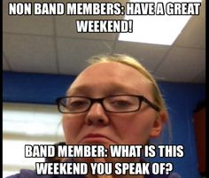 That is how it is almost every weekend. And when the band members complain about anything the non members yell at us.