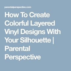 How To Create Colorful Layered Vinyl Designs With Your Silhouette   Parental Perspective