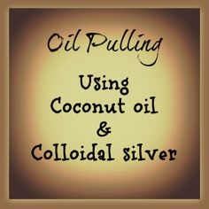 Oil Pulling for beginners: Coconut oil, Colloidal silver, Essential oils & Tips for everyone