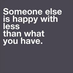 Someone else is happy with less than what you have - #BEHAPPY