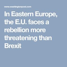 In Eastern Europe, the E.U. faces a rebellion more threatening than Brexit