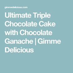 Ultimate Triple Chocolate Cake with Chocolate Ganache   Gimme Delicious