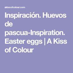 Inspiración. Huevos de pascua-Inspiration. Easter eggs   A Kiss of Colour