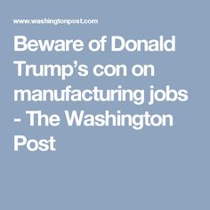 Beware of Donald Trump's con on manufacturing jobs - The Washington Post