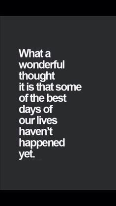 My friend told me this Monday.....☺ What a wonderful thought it is that some of the best days of our lives hasn't happened yet.