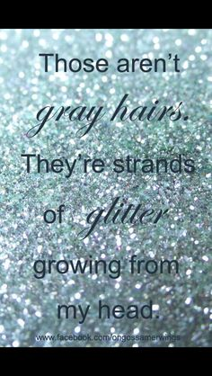 Those aren't gray hairs, they're strands of glitter growing from my head ~