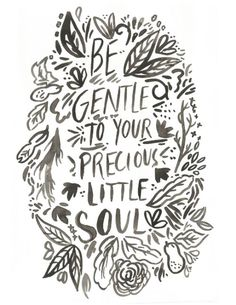 Be gentle to your precious little soul.