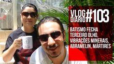 Vlog Diário #103 - Batismo fecha terceiro olho, Vibrações minerais, Abra...
