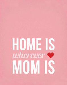Home is wherever Mom is!