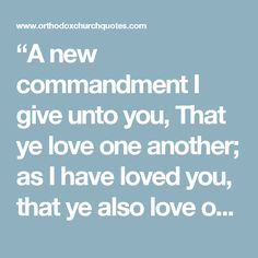 """""""A new commandment I give unto you, That ye love one another; as I have loved you, that ye also love one another. By this shall all men know that ye are my disciples, if ye have love one to another."""""""