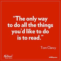 """""""The only way to do all the things you'd like to do is to read."""" Tom Clancy"""