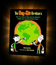 The Day-Glo Brothers: the true story of Bob and Joe Switzer's bright ideas and brand-new colors by Chris Barton and Tony Persiani
