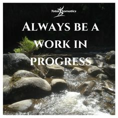 Inspirational and motivational quotes.  Love life.  Make it happen.  Move, nourish, believe.  Personal growth and development.  Mindful practice. Always be a work in progress. Relax the mind and body.  Reduce pain.  Increase mobility.  Improve your quality of life. Mindfulness and Somatics together enhance your quality of life.