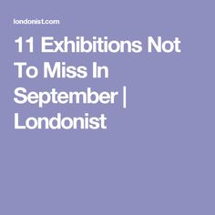 11 Exhibitions Not To Miss In September | Londonist