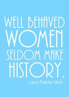 """""""Well-behaved women seldom make history."""" —Laura Thatcher Ulrich    {Free Printable}"""