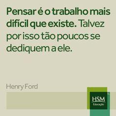 """""""Pensar é o trabalho mais difícil que existe. Talvez por isso tão poucos se dedicam a ele."""" (Henry Ford)"""