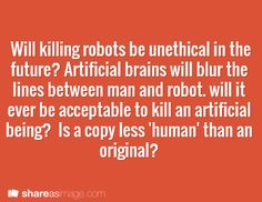Will killing robots be unethical in the future? Artificial brains will blur the lines between man and robot.  will it ever be acceptable to kill an artificial being? Is a copy less 'human' than an original?