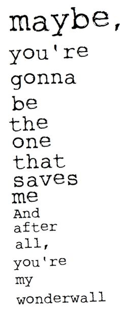 Love quotes for him Image Description Oasis: Wonderwall - 'Maybe, you're gonna be the one that saves me. And after all, you're my wonderwall. Song Lyric Quotes, Music Lyrics, Music Quotes, Quotes Quotes, Love Song Quotes, Lyric Art, Film Quotes, Wisdom Quotes, Picture Quotes