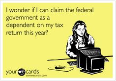Funny Tax Day Ecard: I wonder if I can claim the federal government as a dependent on my tax return this year?