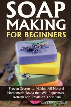 Soap Making for Beginners: Proven Secrets to Making All Natural Homemade Soaps that Will Rejuvenate, Refresh and Revitalize Your Skin (DIY Soap Making) (Volume 1)