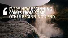 Every new beginning comes from some other beginnings end. Seneca, Philosopher and Politician