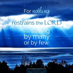 """I Samuel 14:6 NKJV  """"Then Jonathan said to the young man who bore his armor, """"Come, let us go over to the garrison of these uncircumcised; it may be that the LORD will work for us. For nothing restrains the LORD from saving by many or by few.""""  http://bible.com/114/1sa.14.6.nkjv"""
