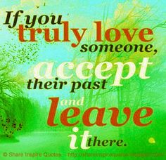 if you truly love someone accept their past and leave it there.  #Love #lovelessons #loveadvice #lovequotes #quotesonlove #lovequotesandsayings #accept #past #leave #shareinspirequotes #share #inspire #quotes #whatsapp