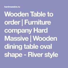 Wooden Table to order | Furniture company Hard Massive | Wooden dining table oval shape - River style