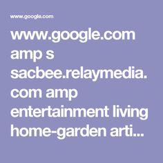 www.google.com amp s sacbee.relaymedia.com amp entertainment living home-garden article60332836.html