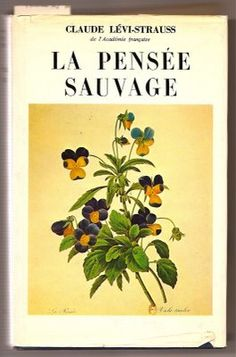 """Claude Lévi-Strauss, La pensée sauvage (1962), a classic of structuralist anthropology.  The cover image is of wild pansies, which makes a nice pun in French with the alternate meaning of """"savage thought."""" Edmund Leach, in his little book on Lévi-Strauss, made a connection also with Shakespeare's Hamlet, where Ophelia observes, """"And there is pansies; that's for thoughts."""""""