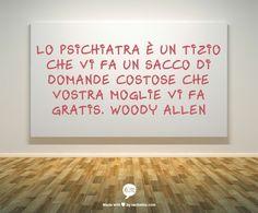 Lo psichiatra è un tizio che vi fa un sacco di domande costose che vostra moglie vi fa gratis. Woody Allen