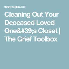 Cleaning Out Your Deceased Loved One's Closet | The Grief Toolbox