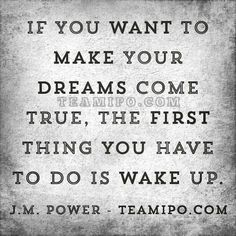 If you want to make your dreams come true, the first thing you have to do is wake up.  J.M. Power