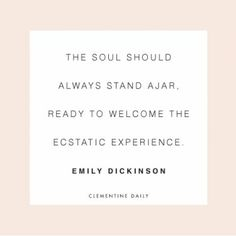 """""""The soul should always stand ajar, ready to welcome the ecstatic experience."""" Emily Dickinson"""