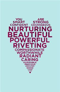 """""""You are smart, strong, confident, courageous, good, nurturing, powerful, loved, divine, riveting, compassionate, worthwhile, radiant, caring, dedicated, precious, admirable,  important."""""""