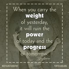 When you carry the weight of yesterday, it will ruin the power of today and the progress of tomorrow. - Tony Evans #DetourstoDestiny