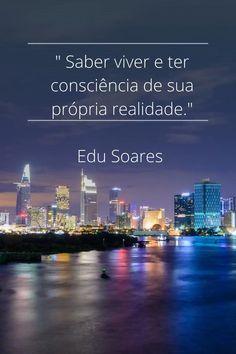 """"""" Saber viver e ter consciência de sua própria realidade.""""  Edu Soares Marketing Digital, Weather"""