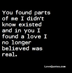 You found parts of me I didn't know existed and in you I found a love I no longer believed was real.  - Love Quotes - https://www.lovequotes.com/parts-of-me/