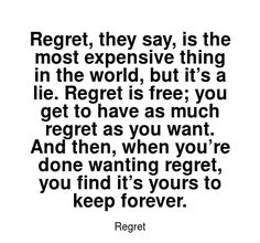 Read more Regret quotes at wiktrest.com. Regret, they say, is the most expensive thing in the world, but it's a lie. Regret is free; you get to have as much regret as you want. And then, when you're done wanting regret, you find it's yours to keep forever.