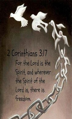 2 Corinthians 3:17 (NLT) - For the Lord is the Spirit, and wherever the Spirit of the Lord is, there is freedom.