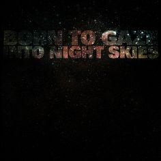 """born to gaze into night skies"" - The Shins"